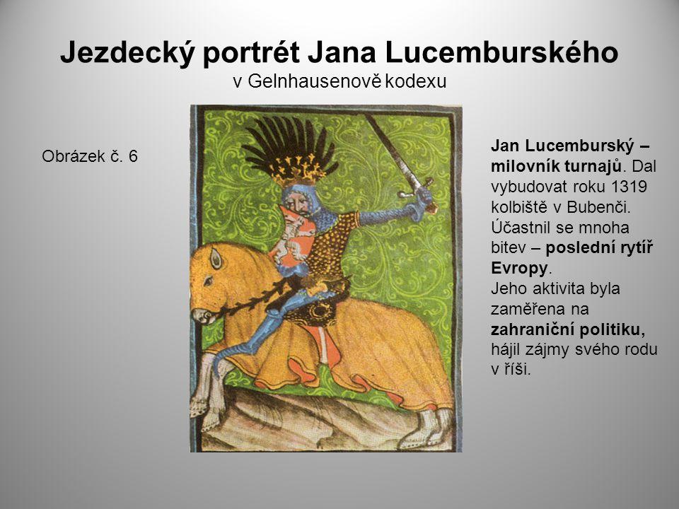 Jezdecký portrét Jana Lucemburského v Gelnhausenově kodexu Obrázek č. 6 Jan Lucemburský – milovník turnajů. Dal vybudovat roku 1319 kolbiště v Bubenči