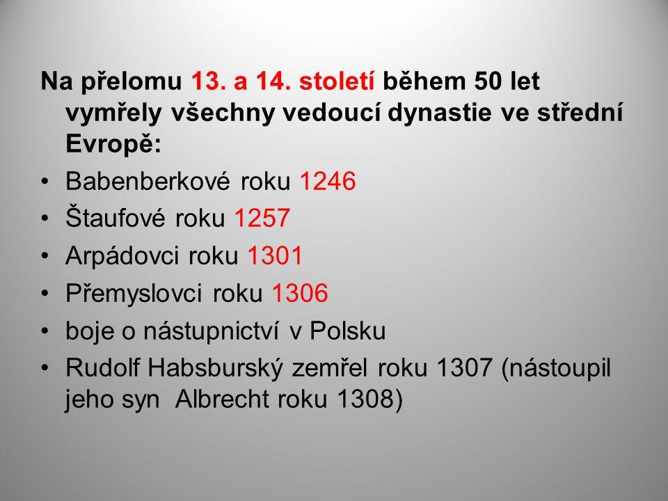 Na přelomu 13. a 14. století během 50 let vymřely všechny vedoucí dynastie ve střední Evropě: Babenberkové roku 1246 Štaufové roku 1257 Arpádovci roku
