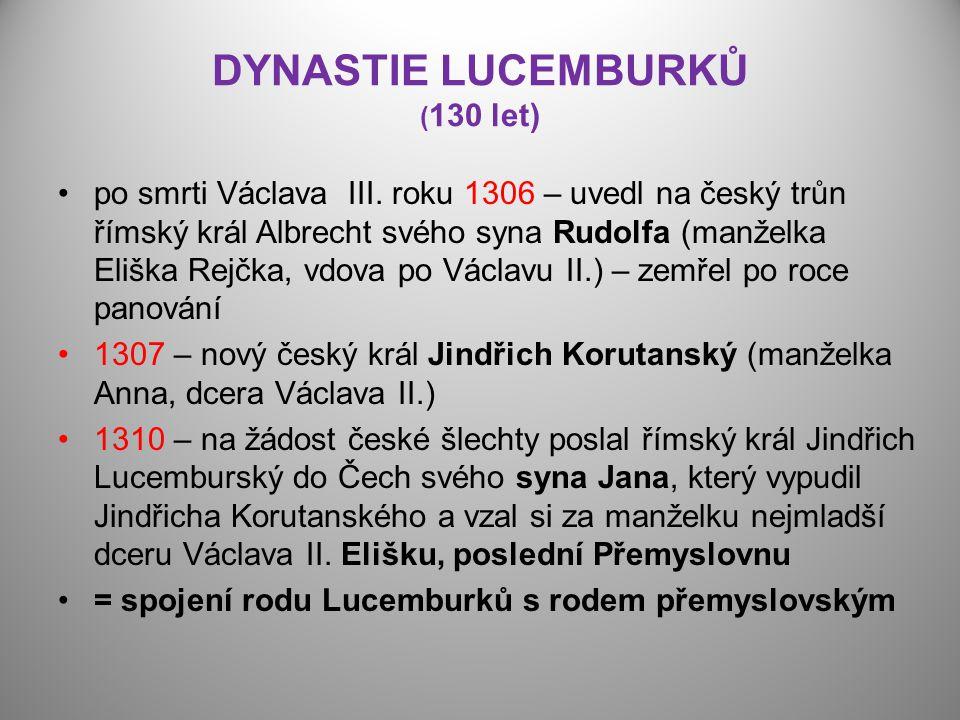 DYNASTIE LUCEMBURKŮ ( 130 let) po smrti Václava III. roku 1306 – uvedl na český trůn římský král Albrecht svého syna Rudolfa (manželka Eliška Rejčka,