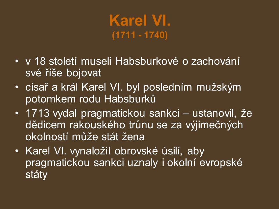 Karel VI. (1711 - 1740) v 18 století museli Habsburkové o zachování své říše bojovat císař a král Karel VI. byl posledním mužským potomkem rodu Habsbu