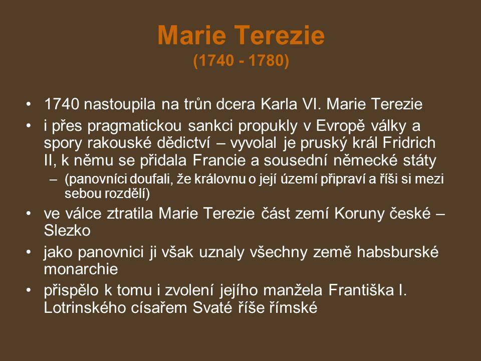 Marie Terezie (1740 - 1780) 1740 nastoupila na trůn dcera Karla VI. Marie Terezie i přes pragmatickou sankci propukly v Evropě války a spory rakouské