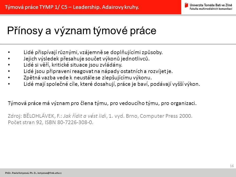 Přínosy a význam týmové práce 16 PhDr. Pavla Kotyzová, Ph. D., kotyzova@fmk.utb.cz Týmová práce TYMP 1/ C5 – Leadership. Adairovy kruhy. Lidé přispíva