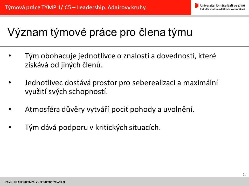 Význam týmové práce pro člena týmu 17 PhDr. Pavla Kotyzová, Ph. D., kotyzova@fmk.utb.cz Týmová práce TYMP 1/ C5 – Leadership. Adairovy kruhy. Tým oboh