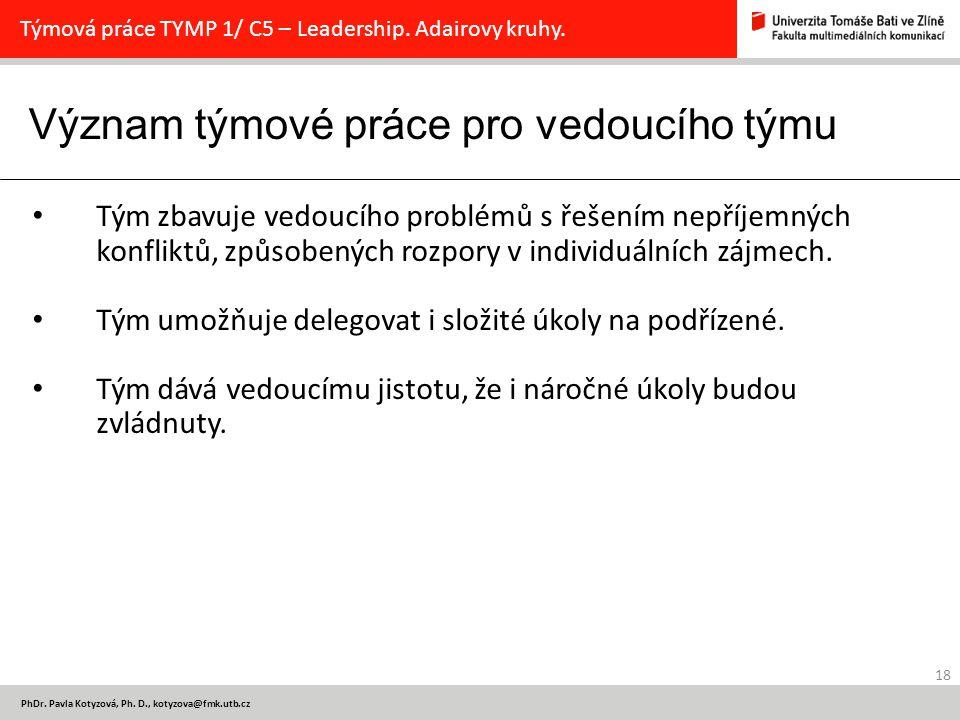 Význam týmové práce pro vedoucího týmu 18 PhDr. Pavla Kotyzová, Ph. D., kotyzova@fmk.utb.cz Týmová práce TYMP 1/ C5 – Leadership. Adairovy kruhy. Tým