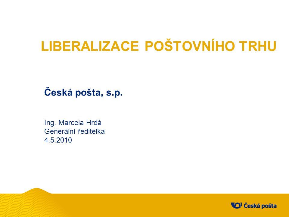 LIBERALIZACE POŠTOVNÍHO TRHU Česká pošta, s.p. Ing. Marcela Hrdá Generální ředitelka 4.5.2010
