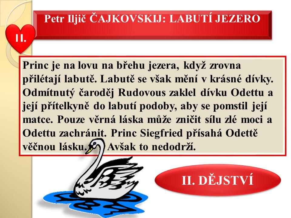 Petr Iljič ČAJKOVSKIJ: LABUTÍ JEZERO Princ je na lovu na břehu jezera, když zrovna přilétají labutě. Labutě se však mění v krásné dívky. Odmítnutý čar