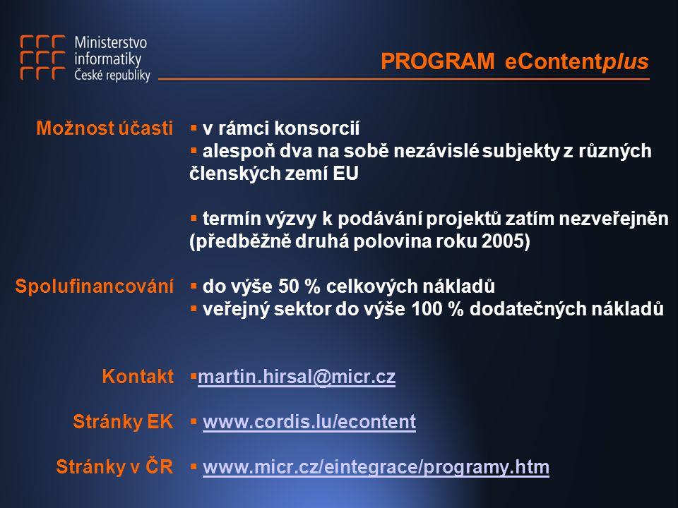  v rámci konsorcií  alespoň dva na sobě nezávislé subjekty z různých členských zemí EU  termín výzvy k podávání projektů zatím nezveřejněn (předběžně druhá polovina roku 2005)  do výše 50 % celkových nákladů  veřejný sektor do výše 100 % dodatečných nákladů  martin.hirsal@micr.cz martin.hirsal@micr.cz  www.cordis.lu/econtentwww.cordis.lu/econtent  www.micr.cz/eintegrace/programy.htmwww.micr.cz/eintegrace/programy.htm Možnost účasti Spolufinancování Kontakt Stránky EK Stránky v ČR PROGRAM eContentplus