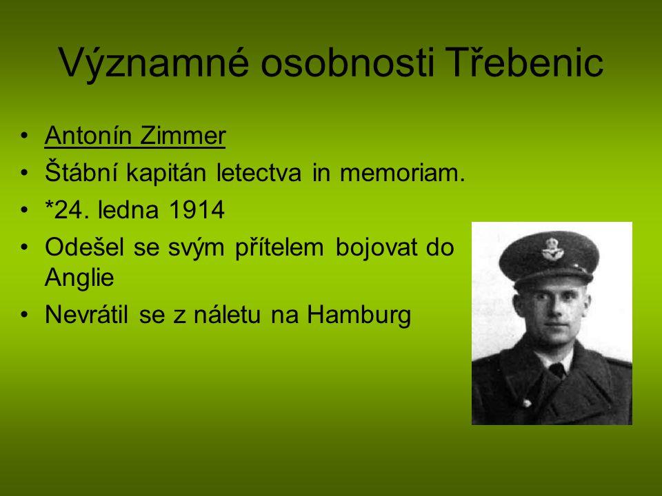Významné osobnosti Třebenic Antonín Zimmer Štábní kapitán letectva in memoriam. *24. ledna 1914 Odešel se svým přítelem bojovat do Anglie Nevrátil se