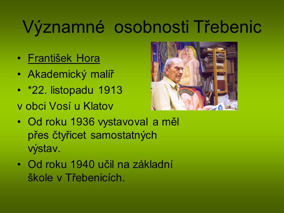 Významné osobnosti Třebenic František Hora Akademický malíř *22. listopadu 1913 v obci Vosí u Klatov Od roku 1936 vystavoval a měl přes čtyřicet samos