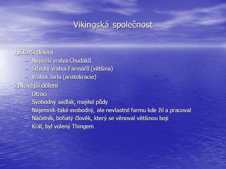 Vikingská společnost 1)Starší dělení –Nejnižší vrstva Chudáků –Střední vrstva Farmářů (většina) –Vrstva Jarla (aristokracie) 2)Novější dělení –Otroci