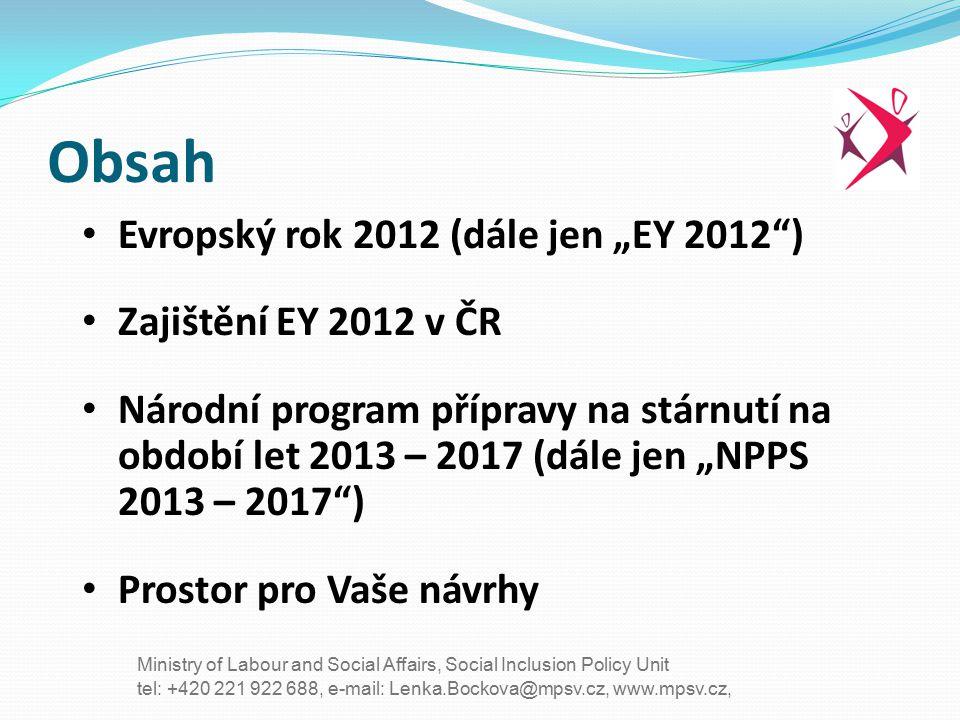 """tel: +420 221 922 688, e-mail: Lenka.Bockova@mpsv.cz, www.mpsv.cz, Ministry of Labour and Social Affairs, Social Inclusion Policy Unit Důvod vyhlášení EY 2012: Současné demografické změny = jedno z hlavních politických témat v EU Strategie """"Evropa 2020 – Jedna z priorit: """"Růst podporující začlenění Cíle: 75% zaměstnanosti obyvatelstva ve věku od 20 do 64 let a snížení počtu osob ohrožených chudobou o 20 milionů."""