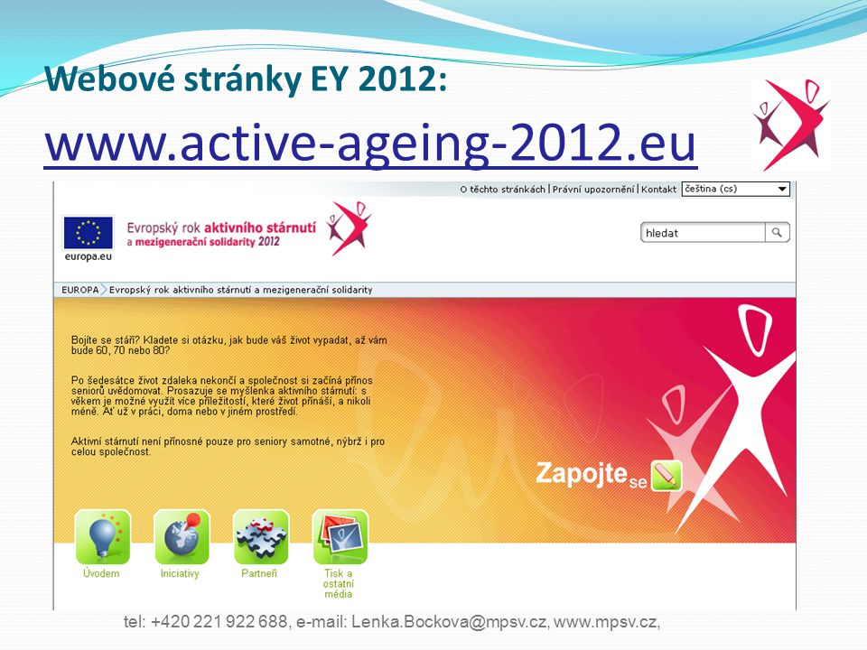 tel: +420 221 922 688, e-mail: Lenka.Bockova@mpsv.cz, www.mpsv.cz, Ministry of Labour and Social Affairs, Social Inclusion Policy Unit Webové stránky EY 2012: www.active-ageing-2012.eu