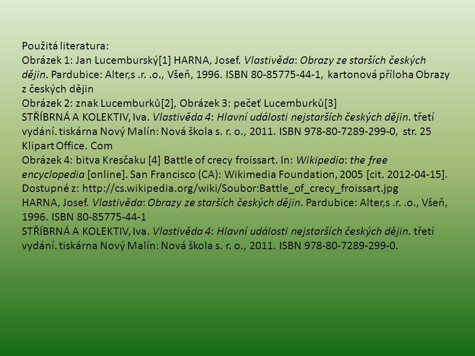 Použitá literatura: Obrázek 1: Jan Lucemburský[1] HARNA, Josef. Vlastivěda: Obrazy ze starších českých dějin. Pardubice: Alter,s.r..o., Všeň, 1996. IS