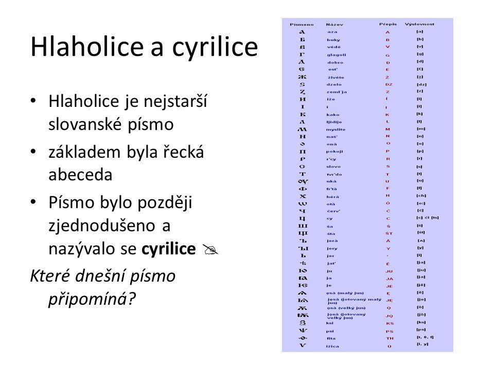 Hlaholice a cyrilice Hlaholice je nejstarší slovanské písmo základem byla řecká abeceda Písmo bylo později zjednodušeno a nazývalo se cyrilice  Které