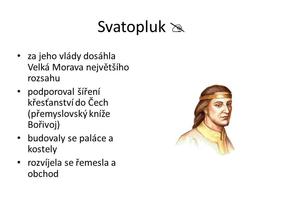 Svatopluk  za jeho vlády dosáhla Velká Morava největšího rozsahu podporoval šíření křesťanství do Čech (přemyslovský kníže Bořivoj) budovaly se palác
