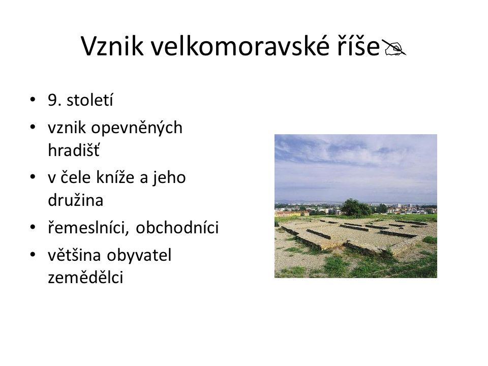 Vznik velkomoravské říše  9. století vznik opevněných hradišť v čele kníže a jeho družina řemeslníci, obchodníci většina obyvatel zemědělci