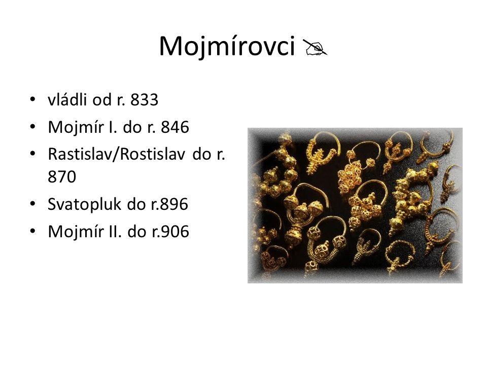Mojmírovci  vládli od r. 833 Mojmír I. do r. 846 Rastislav/Rostislav do r. 870 Svatopluk do r.896 Mojmír II. do r.906