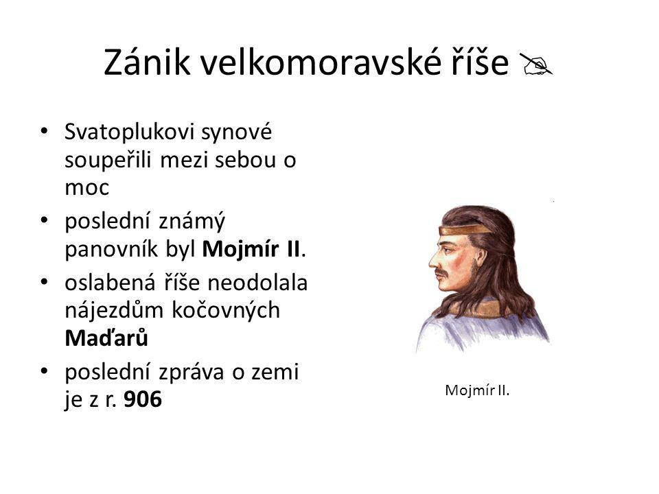 Zánik velkomoravské říše  Svatoplukovi synové soupeřili mezi sebou o moc poslední známý panovník byl Mojmír II. oslabená říše neodolala nájezdům kočo
