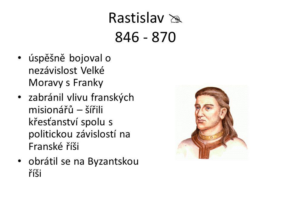 Rastislav  846 - 870 úspěšně bojoval o nezávislost Velké Moravy s Franky zabránil vlivu franských misionářů – šířili křesťanství spolu s politickou z