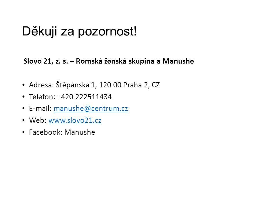Děkuji za pozornost! Slovo 21, z. s. – Romská ženská skupina a Manushe Adresa: Štěpánská 1, 120 00 Praha 2, CZ Telefon: +420 222511434 E-mail: manushe