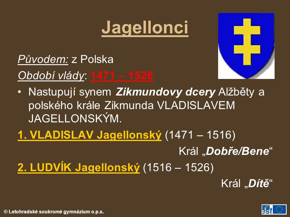 Jagellonci Původem: z Polska Období vlády: 1471 – 1526 Nastupují synem Zikmundovy dcery Alžběty a polského krále Zikmunda VLADISLAVEM JAGELLONSKÝM.