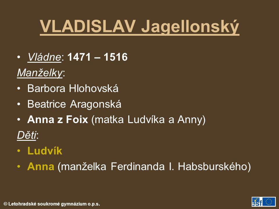 VLADISLAV Jagellonský Vládne: 1471 – 1516 Manželky: Barbora Hlohovská Beatrice Aragonská Anna z Foix (matka Ludvíka a Anny) Děti: Ludvík Anna (manželka Ferdinanda I.