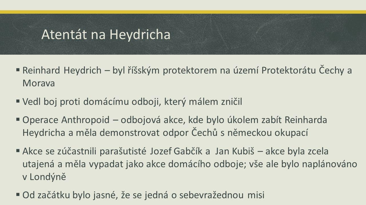 Atentát na Heydricha  Reinhard Heydrich – byl říšským protektorem na území Protektorátu Čechy a Morava  Vedl boj proti domácímu odboji, který málem zničil  Operace Anthropoid – odbojová akce, kde bylo úkolem zabít Reinharda Heydricha a měla demonstrovat odpor Čechů s německou okupací  Akce se zúčastnili parašutisté Jozef Gabčík a Jan Kubiš – akce byla zcela utajená a měla vypadat jako akce domácího odboje; vše ale bylo naplánováno v Londýně  Od začátku bylo jasné, že se jedná o sebevražednou misi