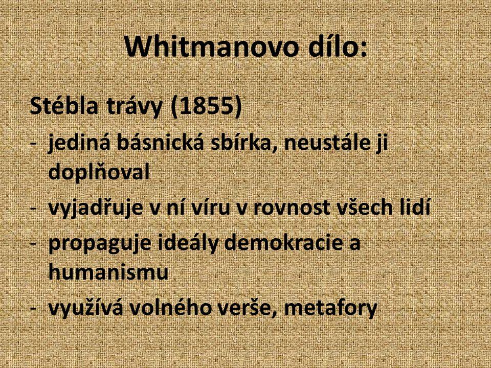 Whitmanovo dílo: Stébla trávy (1855) -jediná básnická sbírka, neustále ji doplňoval -vyjadřuje v ní víru v rovnost všech lidí -propaguje ideály demokracie a humanismu -využívá volného verše, metafory