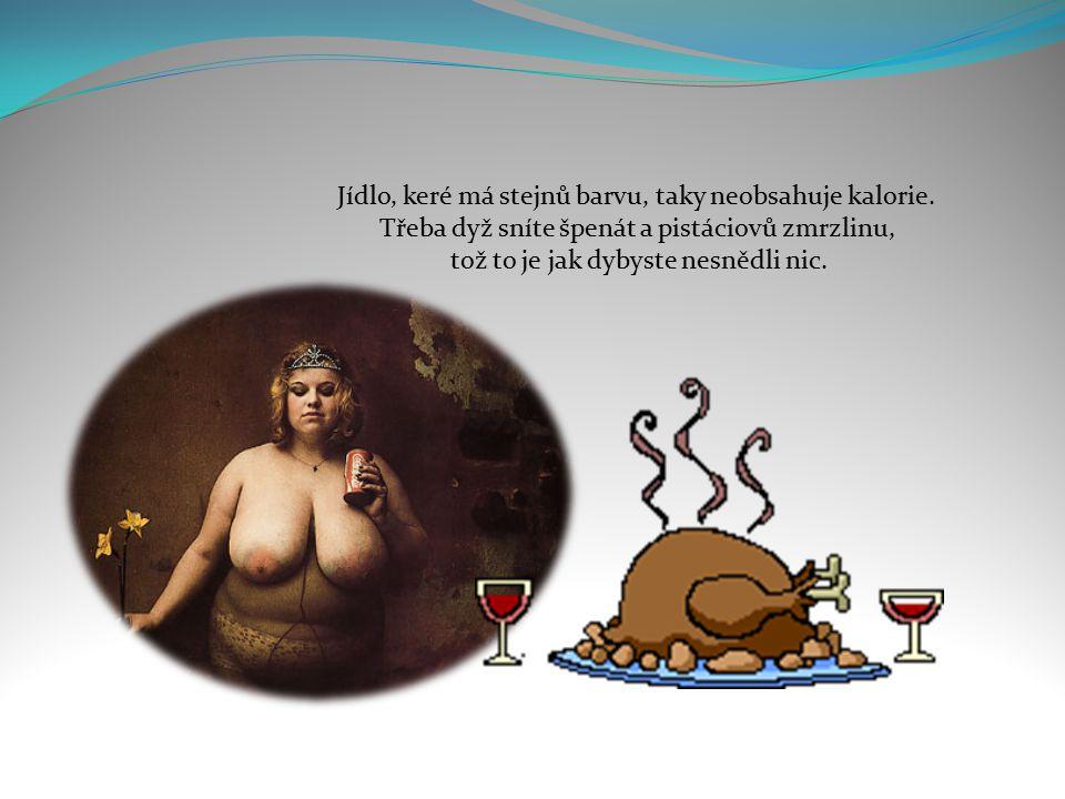 Jídlo, keré sníte, dyž vaříte, taky nemá kalorie, protože to nejíte, ale koštujete.