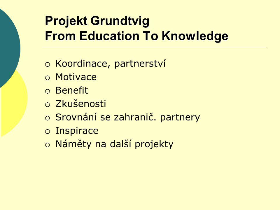 Projekt Grundtvig From Education To Knowledge  Koordinace, partnerství  Motivace  Benefit  Zkušenosti  Srovnání se zahranič.