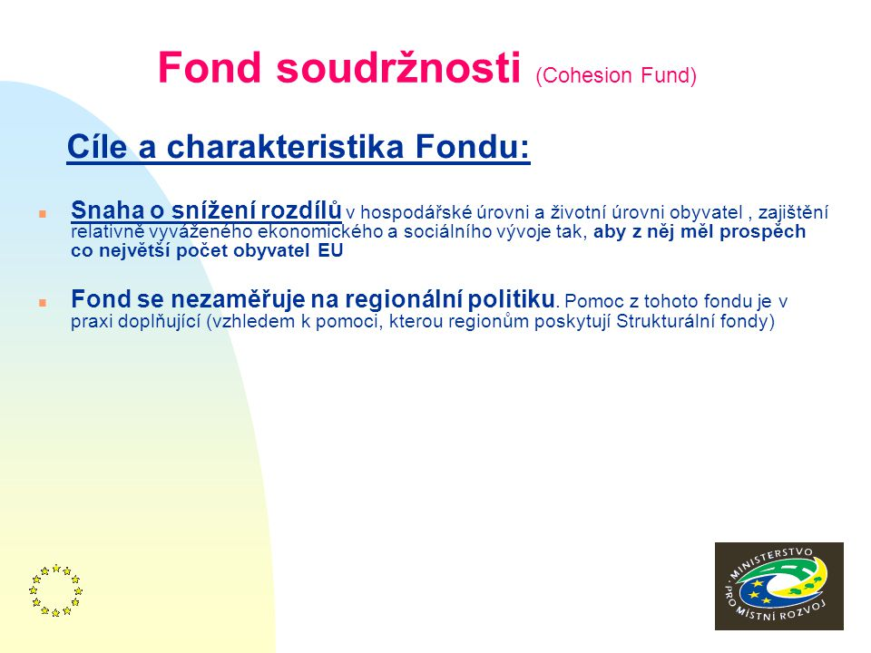 2 Fond soudržnosti (Cohesion Fund) Cíle a charakteristika Fondu: n Snaha o snížení rozdílů v hospodářské úrovni a životní úrovni obyvatel, zajištění relativně vyváženého ekonomického a sociálního vývoje tak, aby z něj měl prospěch co největší počet obyvatel EU n Fond se nezaměřuje na regionální politiku.