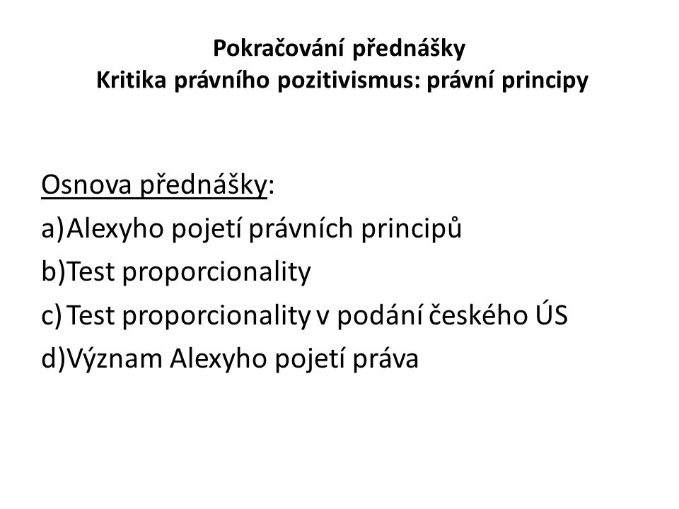 Pokračování přednášky Kritika právního pozitivismus: právní principy Osnova přednášky: a)Alexyho pojetí právních principů b)Test proporcionality c)Tes