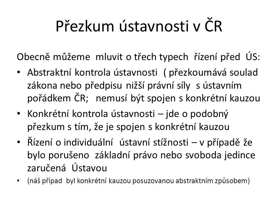 Přezkum ústavnosti v ČR Obecně můžeme mluvit o třech typech řízení před ÚS: Abstraktní kontrola ústavnosti ( přezkoumává soulad zákona nebo předpisu n