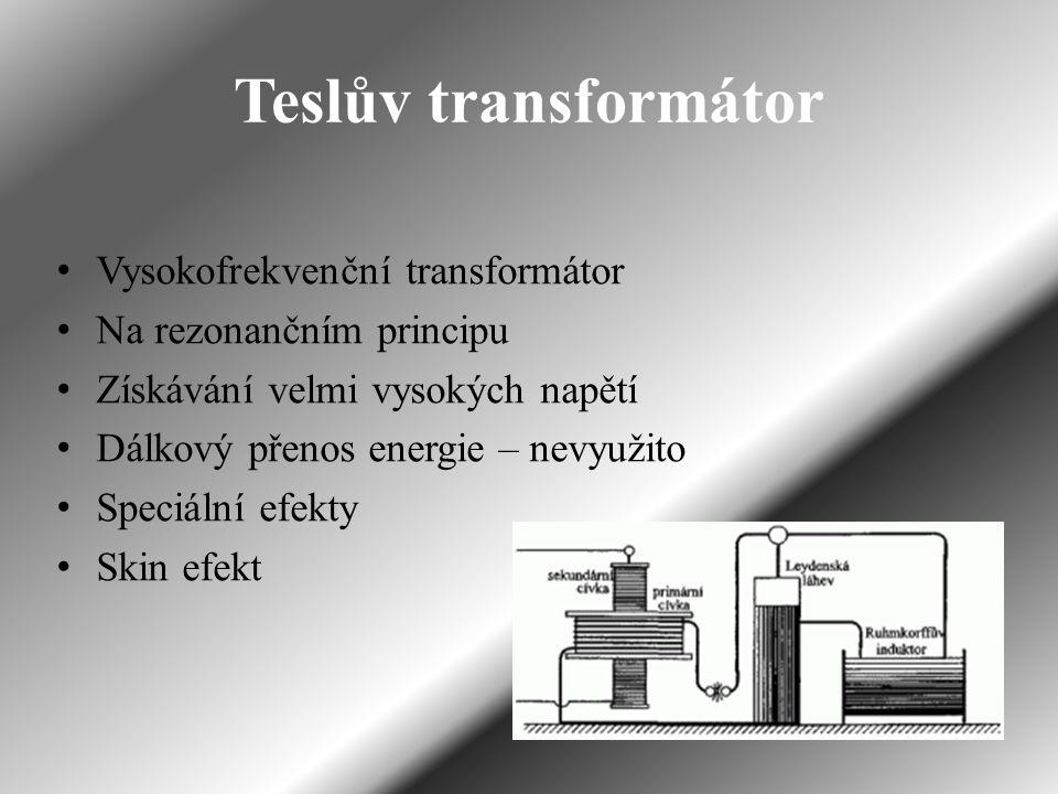 Teslův transformátor Vysokofrekvenční transformátor Na rezonančním principu Získávání velmi vysokých napětí Dálkový přenos energie – nevyužito Speciální efekty Skin efekt