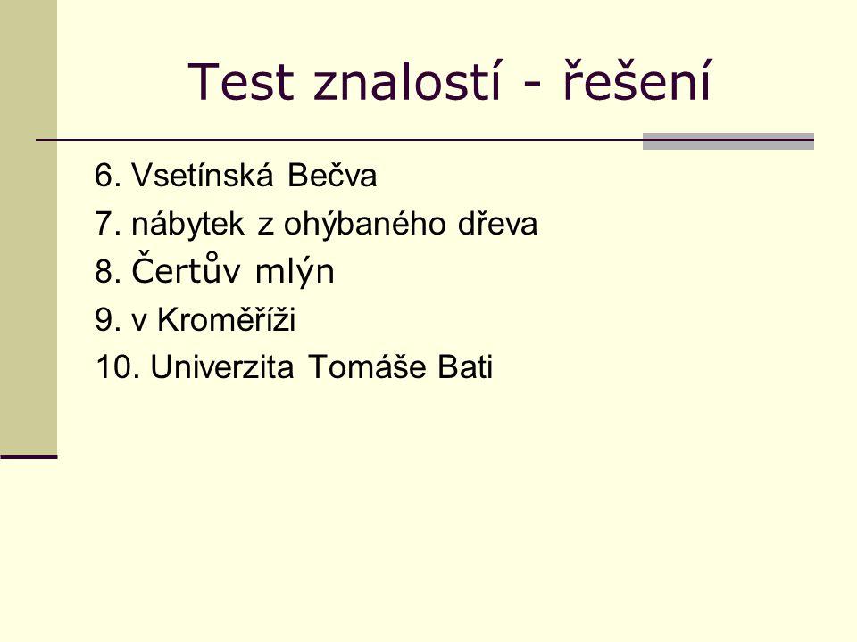 Test znalostí - řešení 6. Vsetínská Bečva 7. nábytek z ohýbaného dřeva 8. Čertův mlýn 9. v Kroměříži 10. Univerzita Tomáše Bati