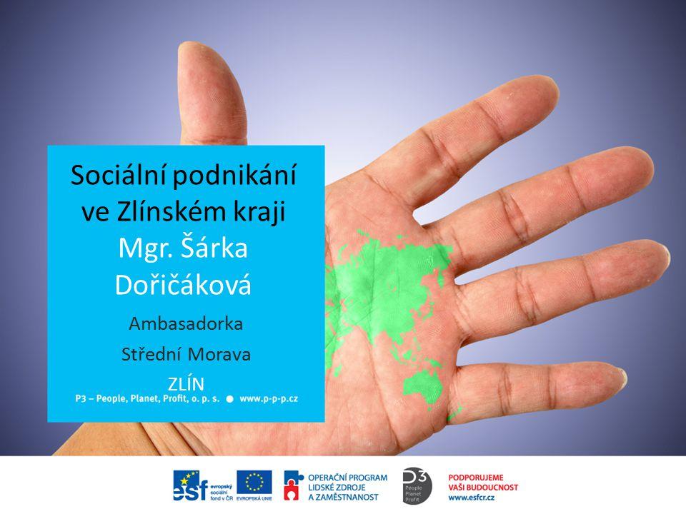 Sociální podnikání ve Zlínském kraji Mgr. Šárka Dořičáková Ambasadorka Střední Morava ZLÍN