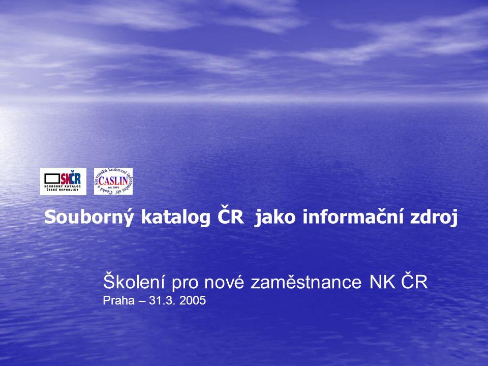 Školení pro nové zaměstnance NK ČR Praha – 31.3. 2005 Souborný katalog ČR jako informační zdroj