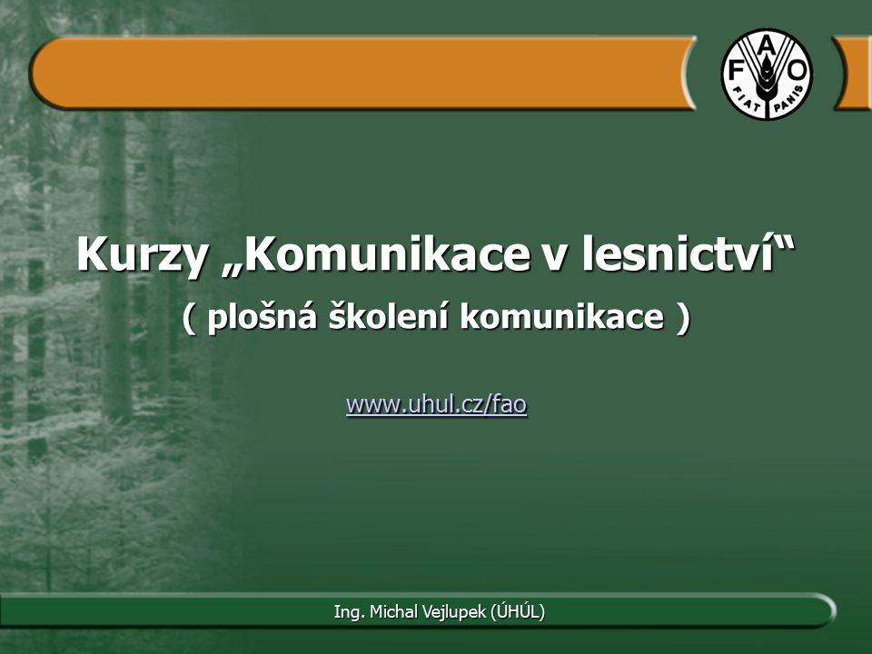 """Kurzy """"Komunikace v lesnictví"""" ( plošná školení komunikace ) www.uhul.cz/fao www.uhul.cz/fao Ing. Michal Vejlupek (ÚHÚL)"""
