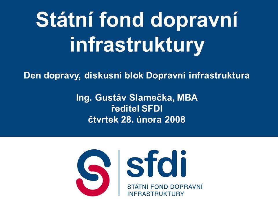 Státní fond dopravní infrastruktury Den dopravy, diskusní blok Dopravní infrastruktura Ing. Gustáv Slamečka, MBA ředitel SFDI čtvrtek 28. února 2008