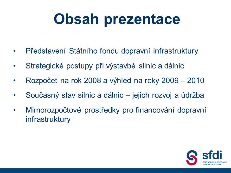 Představení Státního fondu dopravní infrastruktury Strategické postupy při výstavbě silnic a dálnic Rozpočet na rok 2008 a výhled na roky 2009 – 2010