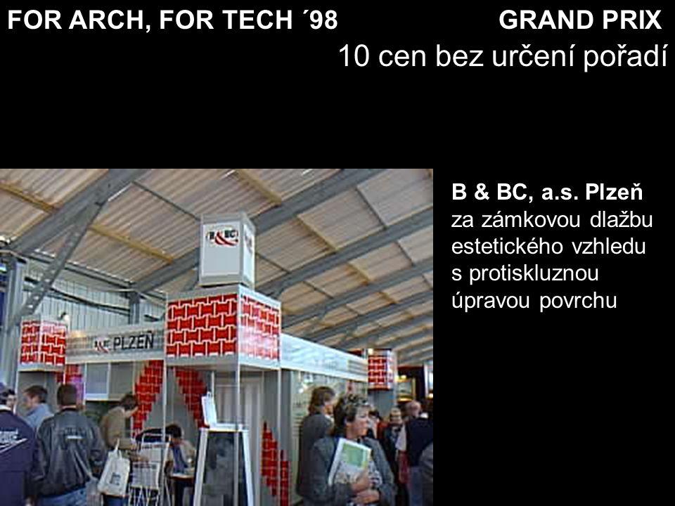 FOR ARCH, FOR TECH ´98 GRAND PRIX 10 cen bez určení pořadí B & BC, a.s. Plzeň za zámkovou dlažbu estetického vzhledu s protiskluznou úpravou povrchu