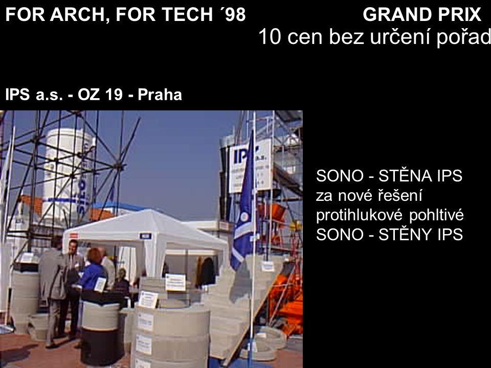 FOR ARCH, FOR TECH ´98 GRAND PRIX 10 cen bez určení pořadí SONO - STĚNA IPS za nové řešení protihlukové pohltivé SONO - STĚNY IPS IPS a.s. - OZ 19 - P