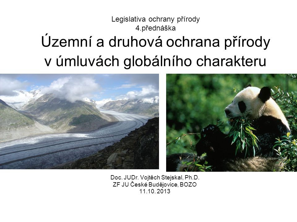 Legislativa ochrany přírody 4.přednáška Územní a druhová ochrana přírody v úmluvách globálního charakteru Doc. JUDr. Vojtěch Stejskal, Ph.D. ZF JU Čes