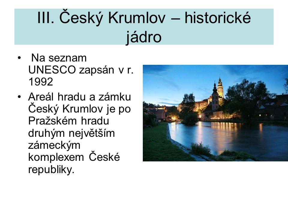 III. Český Krumlov – historické jádro Na seznam UNESCO zapsán v r. 1992 Areál hradu a zámku Český Krumlov je po Pražském hradu druhým největším zámeck