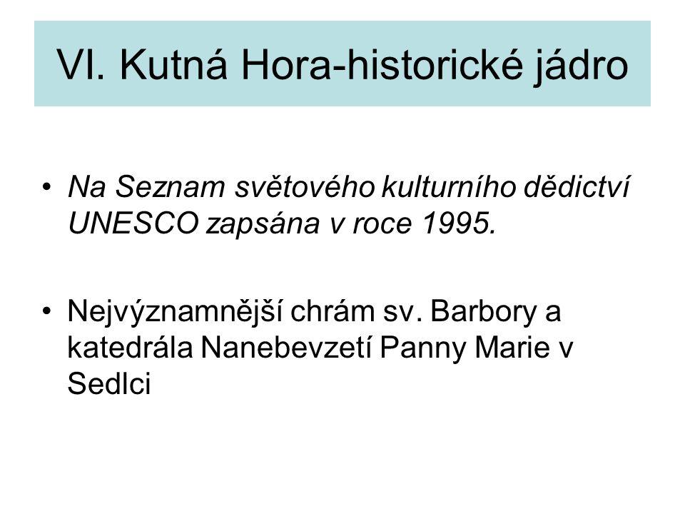 VI. Kutná Hora-historické jádro Na Seznam světového kulturního dědictví UNESCO zapsána v roce 1995. Nejvýznamnější chrám sv. Barbory a katedrála Naneb