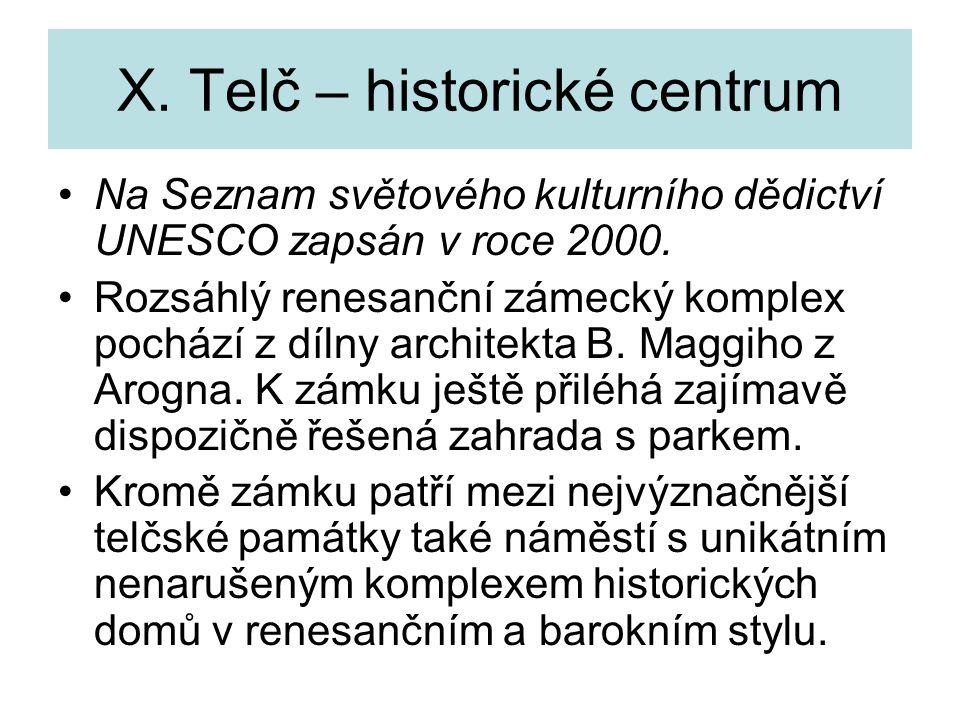 X. Telč – historické centrum Na Seznam světového kulturního dědictví UNESCO zapsán v roce 2000. Rozsáhlý renesanční zámecký komplex pochází z dílny ar