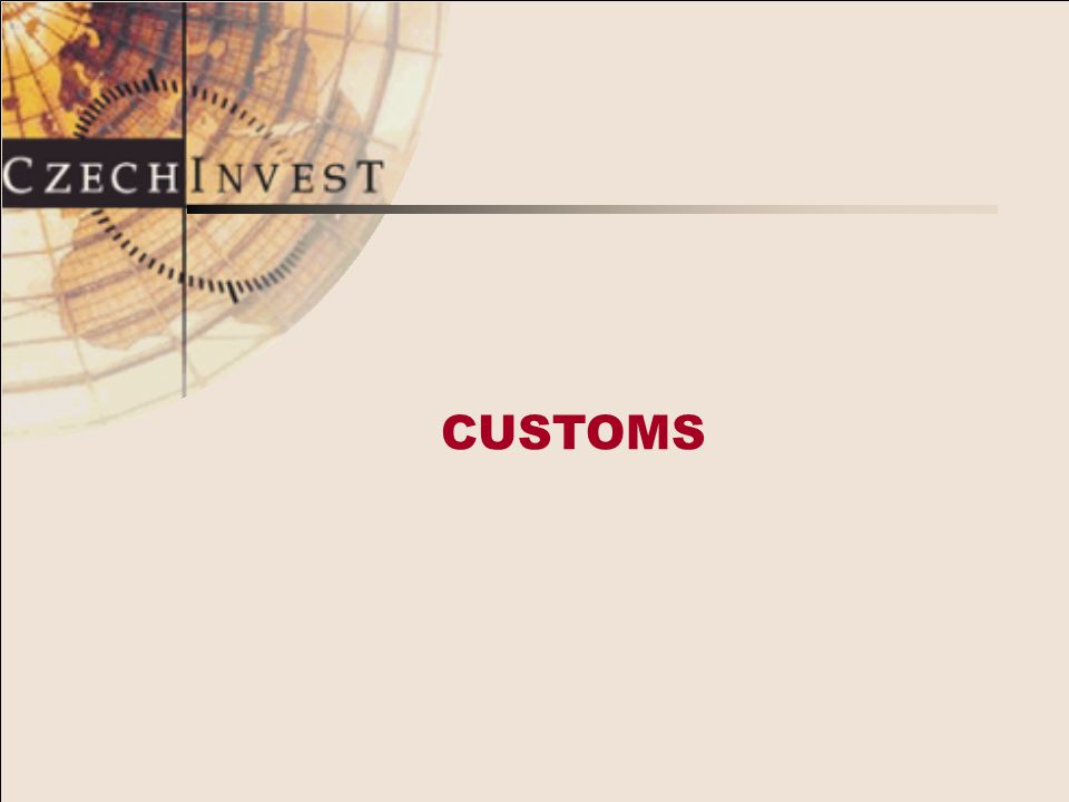 CUSTOMS DUTY IN THE CR Observes GATT / WTO principles Uses EU HS tariff classification Customs Act based on EU rules
