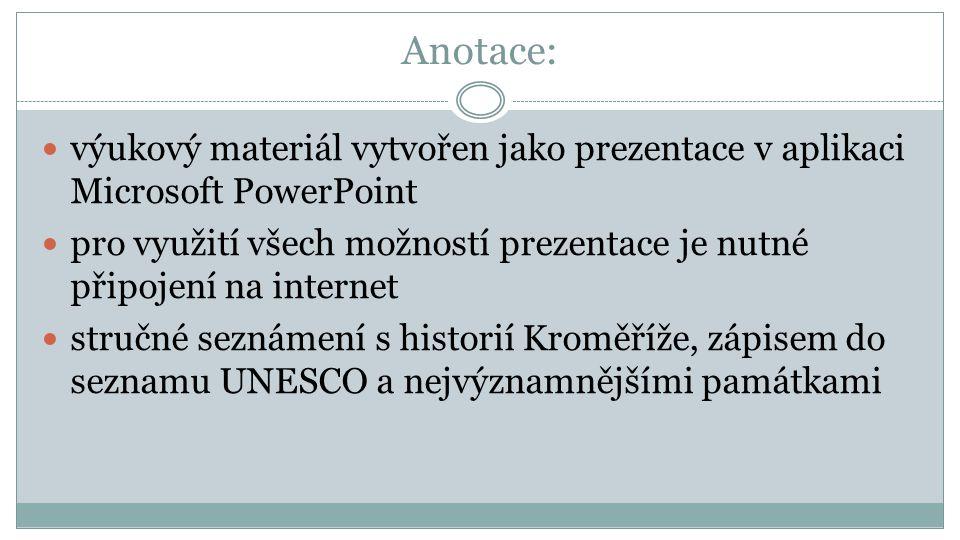 Anotace: výukový materiál vytvořen jako prezentace v aplikaci Microsoft PowerPoint pro využití všech možností prezentace je nutné připojení na internet stručné seznámení s historií Kroměříže, zápisem do seznamu UNESCO a nejvýznamnějšími památkami