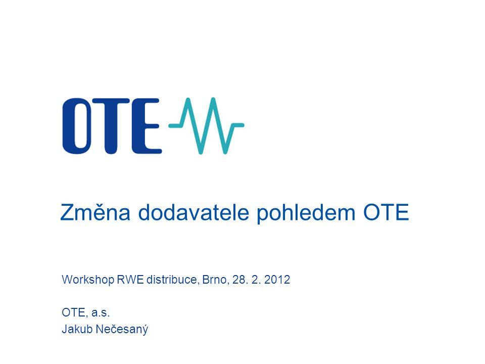 Změna dodavatele pohledem OTE Workshop RWE distribuce, Brno, 28. 2. 2012 OTE, a.s. Jakub Nečesaný