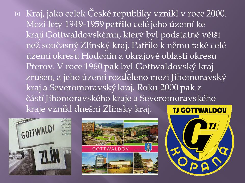  Kraj, jako celek České republiky vznikl v roce 2000. Mezi lety 1949-1959 patřilo celé jeho území ke kraji Gottwaldovskému, který byl podstatně větší